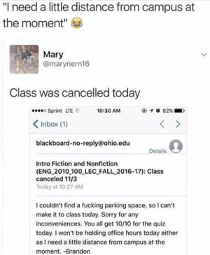 "eng: ""I need a little distance from campus at  the moment""  Mary  @marynern16  Class was cancelled today  Sprint LTE  くInbox (1)  blackboard-no-reply@ohio.edu  10:30 AM  @ 1 O 82%. )  Details  Intro Fiction and Nonfiction  (ENG 2010 100 LEC FALL 2016-17): Class  canceled 11/3  Today at 10:27 AM  I couldn't find a fucking parking space, so I can't  make it to class today. Sorry for any  inconveniences. You all get 10/10 for the quiz  today. I won't be holding office hours today either  as I need a little distance from campus at the  moment. -Brandon"