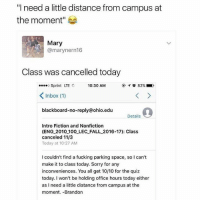 """wow: """"I need a little distance from campus at  the moment  Mary  @mary nern16  Class was cancelled today  10:30 AM  ....o Sprint TE  82%  K Inbox (1)  blackboard-no-reply ohio.edu  Details  Intro Fiction and Nonfiction  (ENG 2010 100 LEC FALL 2016-17): Class  canceled 11/3  Today at 10:27 AM  I couldn't find a fucking parking space, so I can't  make it to class today. Sorry for any  inconveniences. You all get 10/10 for the quiz  today. I won't be holding office hours today either  as I need a little distance from campus at the  moment. -Brandon wow"""