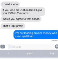 Relationships, Texting, and Loans: I need a lone  If you lone me 700 dollars l'll give  you 1000 in 2 months  Would you agree to that hahah  That's 300 profit  I'm not loaning anyone money who  can't spell loan  Deliver  Message  yeah When your ex is an idiot