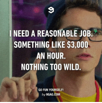 9gag, Dank, and Loans: I NEED A REASONABLE JOB  SOMETHING LIKE $3,000  AN HOUR  NOTHING TOO WILD  GO FUN YOURSELF!  by 9GAG.COM Just a small loan of a million dollars. http://9gag.com/gag/aERn7j9?ref=fbpic