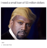 Funny, Loans, and Needed: I need a small loan of 53 million dollars  doot:  WHO DID THIS