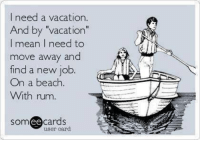 """Dank, Beach, and Mean: I need a vacation.  And by """"vacation""""  I mean I need to  move away and  find a new job.  On a beach  With rum.  someecards  user card"""
