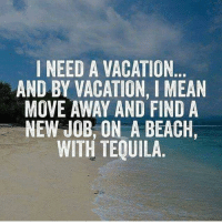 🤔And a blunt 😃: I NEED A VACATION  AND BY VACATION, l MEAN  MOVE AWAY AND FIND A  NEW JOB, ON A BEACH,  WITH TEQUILA 🤔And a blunt 😃