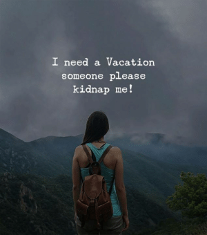Vacation, Please, and Someone: I need a Vacation  someone please  kidnap me!