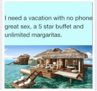 Vacation: I need a vacation with no phone  great sex, a 5 star buffet and  unlimited margaritas.