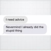 9gag, Advice, and Memes: I need advice  Nevermind I already did the  stupid thing That mate who always sends you weird texts Follow @9gag friendshipquotes