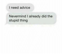 Advice, Nevermind, and Did: I need advice  Nevermind I already did the  stupid thing