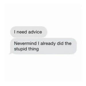 Advice, MeIRL, and Nevermind: I need advice  Nevermind I already did the  stupid thing meirl