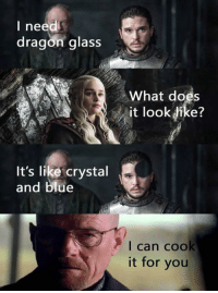 First of his name, Master of chemicals, The One who Knocks. GOT memes ➡️ 9gag.com/got?ref=fbpic: I need  dragon glass  What does  it look fike?  It's like crystal  and blue  I can cook  it for you First of his name, Master of chemicals, The One who Knocks. GOT memes ➡️ 9gag.com/got?ref=fbpic