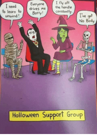 Bodies , Dank, and Driving: I need  Everyone  I fly off  drives me  the handle  to learn  to Botty!  constantly.  unwind  ve got  No Body  Halloween Support Group #jussayin