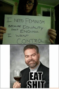 I NEED FEMINISM  BECAUSE EQUALITY  ISNT  WANT  CONTROL  EAT  SHIT