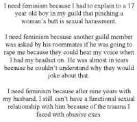 """Butt, Feminism, and Tumblr: I need feminism because I had to explain to a 17  year old boy in my guild that pinching a  woman's butt is sexual harassment  I need feminism because another guild member  was asked by his roommates if he was going to  rape me because they could hear my voice when  I had my headset on. He was almost in tears  because he couldn't understand why they would  joke about that.  I need feminism because after nine years with  my husband, I still can't have a functional sexual  relationship with him because of the trauma I  faced with abusive exes <p><a href=""""http://whoneedsfeminism.tumblr.com/post/114412591493/i-need-feminism-because-i-had-to-explain-to-a-17"""" class=""""tumblr_blog"""">whoneedsfeminism</a>:</p>  <blockquote><p>""""I need feminism because I had to explain to a 17 year old boy in my guild that pinching a woman's butt is sexual harassment.</p> <p>I need feminism because another guild member was asked by his roommates if he was going to rape me because they could hear my voice when I had my headset on. He was almost in tears because he couldn't understand why they would joke about that.</p> <p>I need feminism because after nine years with my husband, I still can't have a functional sexual relationship with him because of the trauma I faced with abusive exes.""""</p></blockquote>  <p>I take a break from my regularly scheduled blasting the idiocy of the things this page posts, to ask why do you feel the need to translate every submission? Like I can understand when they&rsquo;re handwritten and not very legible, but this is very clearly printed and does not need to be repeated.</p>"""
