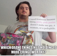 I need feminism because  liking pretty pink ponies  doesn't make me gay, a  woman, or a pedophile.  WHICHOF THE THINGS HES HOLDING IS  MORE CRINGE WORTHY Svetoslav Svetlozarov
