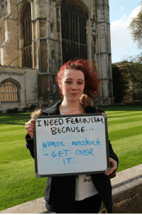 """Feminism, Tumblr, and Blog: I NEED FEMINS  BECAUse  Women nenswak  GET OVER  BEAT <p><a class=""""tumblr_blog"""" href=""""http://fraudulentfeminist.tumblr.com/post/61060416496/i-need-feminism-because-women-menstruate-get"""">fraudulentfeminist</a>:</p> <blockquote> <p><strong>&ldquo;I need feminism because… women menstruate - GET OVER IT&rdquo;<br/><br/></strong><span>Expecting people to not be grossed out by periods is like expecting people to not be grossed out by faeces, or pee, or vomit etc… As a general rule of thumb, any sort of fluid or substance that excretes itself from your body is going to be gross. </span><span>I don't talk about my periods for the same reason I don't talk about the sloppy dumps I take in the toilet bowl or the fluorescent coloured pee I spurt when I don't drink enough water.</span><span>Just because periods happen exclusively to women doesn't make them any more appealing.</span><span>Go sue Mother Nature if that bothers you so much.</span></p> <p>Periods are literally<span>blood, cervical mucus, vaginal secretions, endometrial tissue, chunky blot clots and anunfertilisedegg or two all oozing out from a hole between your legs.</span><span>How is that not… Ew? How can you ever expect someone to not get over it?</span></p> <p><span>The only time periods should EVER be considered within feminist movements is when women are banned from public spheres and shunned for being """"unclean"""" during that time of month (often it isdue to superstition and religious traditions,mostly within<em>third world countries</em>). However, I don't believe that was the particular issue being address by this photo, which is why I decided to post it.</span></p> </blockquote>"""