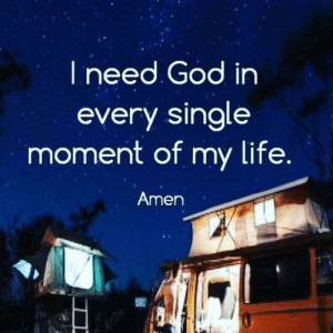 God, Life, and Memes: I need God in  every single  moment of my life.  Amen