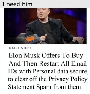 Email, Stuff, and Elon Musk: I need him  DAILY STUFF  Elon Musk Offers To Buy  And Then Restart All Email  IDs with Personal data secure,  to clear off the Privacy Policy  Statement Spam from them why is he?