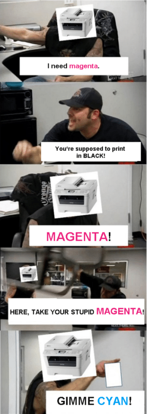 Black, Magenta, and Cyan: I need magenta.  You're supposed to print  in BLACK!  MAGENTA!  HERE, TAKE YOUR STUPID MAGENTA!  GIMME CYAN! GIMME CYAN!