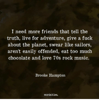 Friends, Love, and Music: I need more friends that tell the  truth, live for adventure, give a fuck  about the planet, swear like sailors,  aren't easily offended, eat too much  chocolate and love 70s rock music.  Brooke Hampton  wordables.