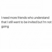 Friends, Memes, and 🤖: I need more friends who understand  that I still want to be invited but I'm not  going i just want to feel included ok????? (@mytherapistsays)