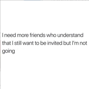 Dank, Friends, and 🤖: I need more friends who understand  that I still want to be invited but I'm not  going 🤷‍♀️🤷‍♂️