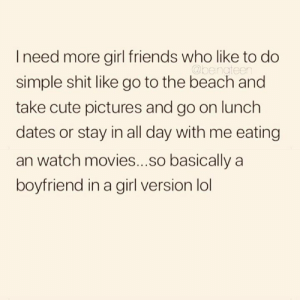 Cute, Friends, and Lol: I need more girl friends who like to do  @bengteen  simple shit like go to the beach and  take cute pictures and go on lunch  dates or stay in all day with me eating  an watch movies...so basically a  boyfriend in a girl version lol