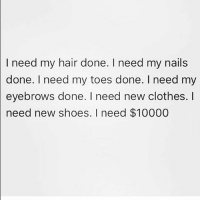 Boo, Clothes, and Memes: I need my hair done. I need my nails  done. I need my toes done. I need my  eyebrows done. I need new clothes. I  need new shoes. I need $10000 Thank you please 😁 Follow my boo @thesassbible @thesassbible @thesassbible @thesassbible