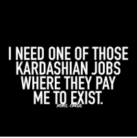 SIGN ME UP! relatable rebel rebelcircus quotes lol f4f funny humor memes rebelcircusquotes goth love inspo goals circus tweegram photooftheday 20likes amazing follow4follow like4like instalike picoftheday instadaily instafollow followme bestoftheday: I NEED ONE OF THOSE  KARDASHIAN JOBS  WHERE THEY PAY  ME TO EXIST SIGN ME UP! relatable rebel rebelcircus quotes lol f4f funny humor memes rebelcircusquotes goth love inspo goals circus tweegram photooftheday 20likes amazing follow4follow like4like instalike picoftheday instadaily instafollow followme bestoftheday