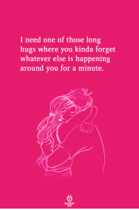 One, You, and For: I need one of those long  hugs where you kinda forget  whatever else is happening  around you for a minute.