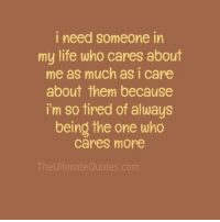 who cares: i need someone in  my life who cares about  me as much as i care  about them because  i'm so tired of always  being the one who  cares more  The Ultimate Quotes.com
