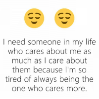 who cares: I need someone in my life  who cares about me as  much as I care about  them because I'm so  tired of always being the  one who cares more