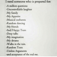 Uncontrollable Laughter: I need someone who is prepared for:  A million questions  Uncontrollable laughter  My family  -My Appetite  -Musical outbursts  Random dancing  My friends  -Sad/Happy Tears  Deep talks  My imagination  -My dreams  -Walks in the rain.  -Random Texts  -Useless Arguments  -and .  acceptance of the real me
