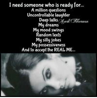 Uncontrollable Laughter: I need someone who is readu for  A million questions  Uncontrollable laughter  Deep talks OKhu  uiana  My dreams  My mood swings  Random texts  My silly jokes  My possessiveness  And to accept the REAL ME...