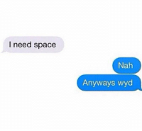 Wyd: I need space  Nah  Anyways wyd