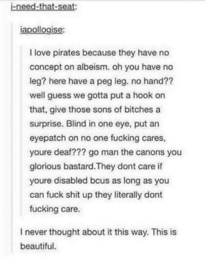 laughoutloud-club:  Pirates are nice: i-need-that-seat:  iapollogise:  I love pirates because they have no  concept on albeism. oh you have no  leg? here have a peg leg. no hand??  well guess we gotta put a hook on  that, give those sons of bitches a  surprise. Blind in one eye, put an  eyepatch on no one fucking cares,  youre deaf??? go man the canons you  glorious bastard.They dont care if  youre disabled bcus as long as you  can fuck shit up they literally dont  fucking care.  I never thought about it this way. This is  beautiful laughoutloud-club:  Pirates are nice