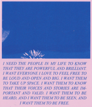 margot-terc:a riso remake from 'get yours' zine by me : I NEED THE PEOPLE IN MY LIFE TO KNOW  THAT THEY ARE POWERFUL AND BRILLIANT  I WANT EVERYONE I LOVE TO FEEL FREE TO  BE LOUD AND OPEN AND BIG. I WANT THEM  TO TAKE UP SPACE. I WANT THEM TO KNOW  THAT THEIR VOICES AND STORIES ARE IM-  PORTANT AND VALID. I WANT THEM TO BE  HEARD, AND I WANT THEM TO BE SEEN, AND  I WANT THEM TO BE FREE margot-terc:a riso remake from 'get yours' zine by me
