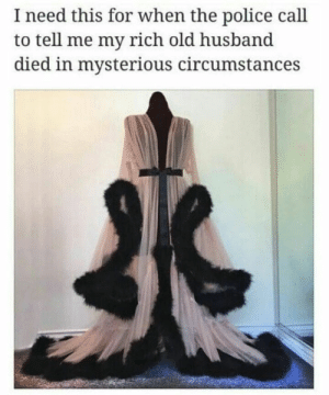 Police, Husband, and Old: I need this for when the police call  to tell me my rich old husband  died in mysterious circumstances An outfit for every occasion