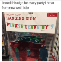 Memes, The Hoes, and 🤖: I need this sign for every party l have  from now until I die  A FULL  HOLIDAY PARTY  8 WIDEI  HANGING SIGN  PLEASE TEAVE BY  O) O Honestly tho still can't figure out why my backup @notjustahoe doesn't have more followers like its double the hoe and double the meme ????????