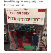 Memes, Party, and 🤖: I need this sign for every party l have  from now until I die  A FULL  HOLIDAY PARTY  8 WIDEI  HANGING SIGN  PLEASE LEIVE BY  o) o 💯👍😂