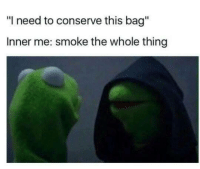 "Thing, This, and Smoke: ""I need to conserve this bag""  Inner me: smoke the whole thing"
