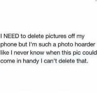 Phone, Pictures, and Girl Memes: I NEED to delete pictures off my  phone but I'm such a photo hoarder  like I never know when this pic could  come in handy l can't delete that. So Me https://t.co/66GT3i5zC2