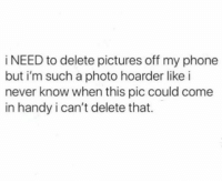 Memes, Phone, and Wshh: i NEED to delete pictures off my phone  but i'm such a photo hoarder like i  never know when this pic could come  in handy i can't delete that. All the time 😂💯 WSHH