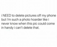 Memes, Phone, and Pictures: i NEED to delete pictures off my phone  but i'm such a photo hoarder like i  never know when this pic could come  in handy i can't delete that. All the time 😂💯 https://t.co/7moxkPUSZ2