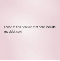 Clothes, Zero, and Girl Memes: I need to find hobbies that don't include  my debit card And that don't include taking my clothes off. ( @zero_fucksgirl )