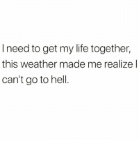 Life, Memes, and Weather: I need to get my life together,  this weather made me realize l  can't go to hell Way too freakin' hot 😅😩