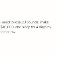 Memes, Help, and Sleep: i need to lose 20 pounds, make  $10,000, and sleep for 4 days by  tomorrovw Help 😬 Follow @thesassbible @thesassbible @thesassbible @thesassbible