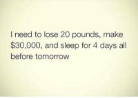 Gym, Tomorrow, and Sleep: I need to lose 20 pounds, make  $30,000, and sleep for 4 days all  before tomorrow @wealthandfitness 😂😅