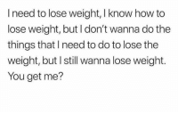 Memes, How To, and 🤖: I need to lose weight, I know how to  lose weight, but I don't wanna do the  things that I need to do to lose the  weight, but I still wanna lose weight.  You get me? Yes, we get you.