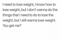 Funny, How To, and How: I need to lose weight, I know how to  lose weight, but I don't wanna do the  things that I need to do to lose the  weight, but I still wanna lose weight.  You get me? 🙄