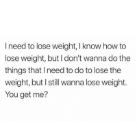 I feel ya!: I need to lose weight, I know how to  lose weight, but I don't wanna do the  things that I need to do to lose the  weight, but I still wanna lose weight.  You get me? I feel ya!