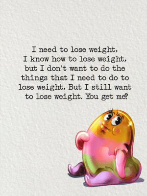 <3: I need to lose weight,  I know how to lose weight,  but I don't want to do the  things that I need to do to  lose weight, But I still want  to lose weight. You get me? <3